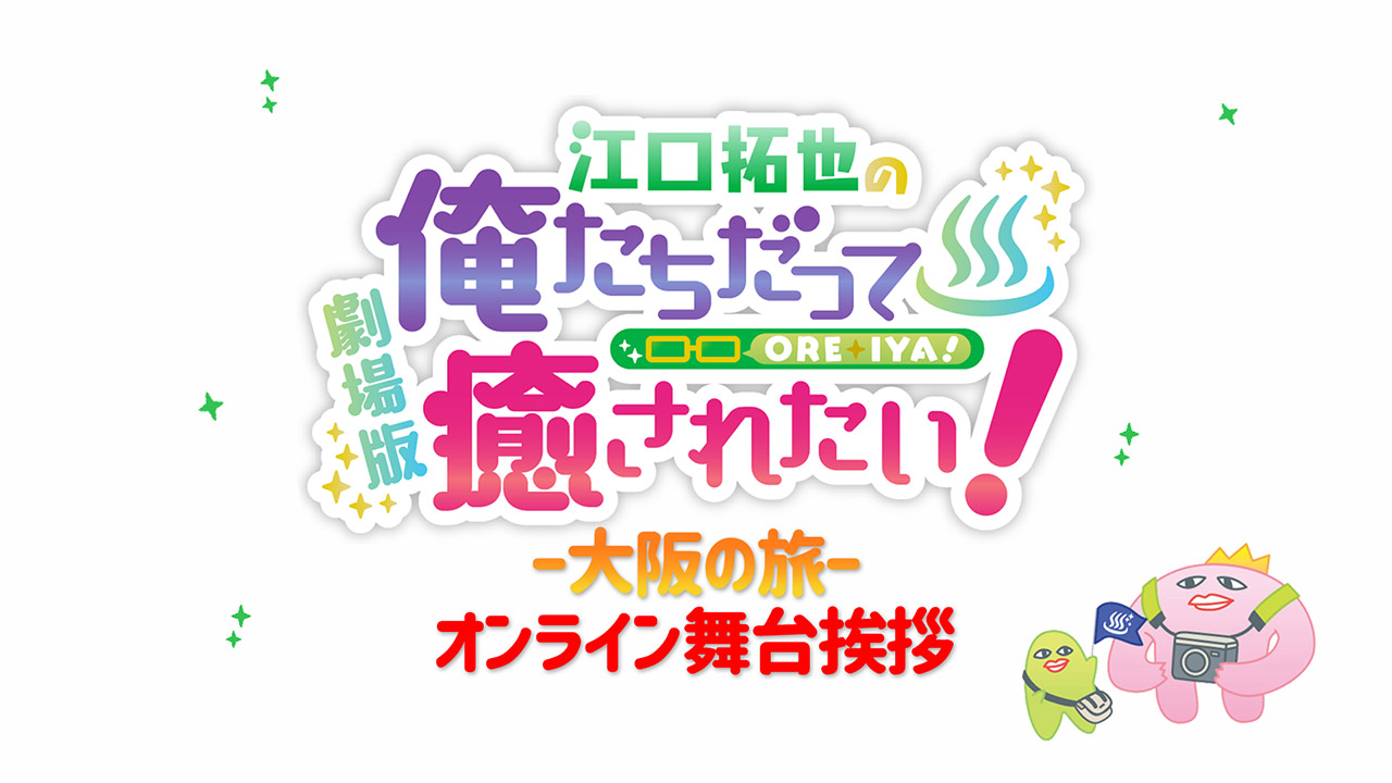 『劇場版 江口拓也の俺たちだって癒されたい!~大阪の旅~』舞台挨拶ライブ配信